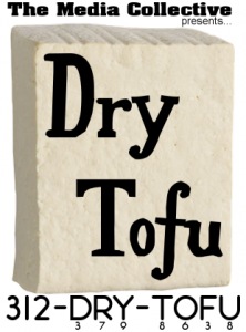 Dry Tofu:  A new voicemail box for The Media Collective.  Answer questions, speak your mind, make some noise.  We'll post the audio online.