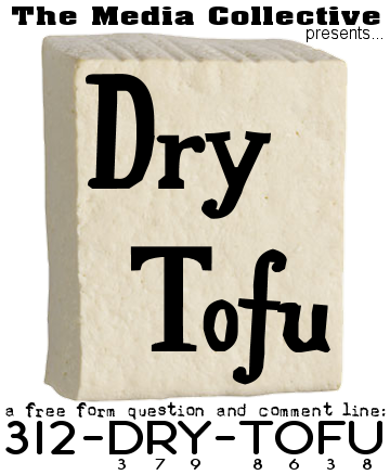 312-DRY-TOFU:  A new voice mail box for The Media Collective.  Answer questions, speak your mind, make some noise.  We'll post the audio online.