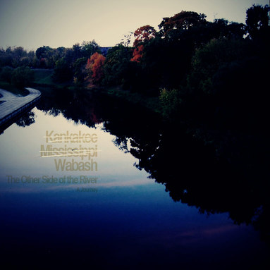 Kankakee, Mississippi, Wabash: the Other Side of the River (a journey)